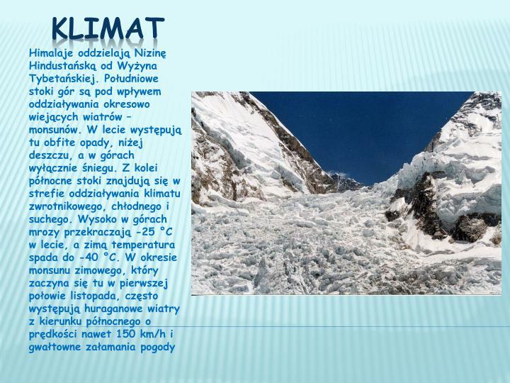 Himalaje oddzielają Nizinę Hindustańską od Wyżyna Tybetańskiej. Południowe stoki gór są pod wpływem oddziaływania okresowo wiejących wiatrów – monsunów. W lecie występują tu obfite opady, niżej deszczu, a w górach wyłącznie śniegu. Z kolei północne stoki znajdują się w strefie oddziaływania klimatu zwrotnikowego, chłodnego i suchego. Wysoko w górach mrozy przekraczają -25°C w lecie, a zimą temperatura spada do -40°C. W okresie monsunu zimowego, który zaczyna się tu w pierwszej połowie listopada, często występują huraganowe wiatry z kierunku północnego o prędkości nawet 150 km/h i gwałtowne załamania pogody