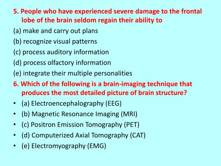 5. People who have experienced severe damage to the frontal lobe of the brain seldom regain their ability to