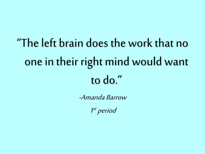 """""""The left brain does the work that no one in their right mind would want to do."""""""