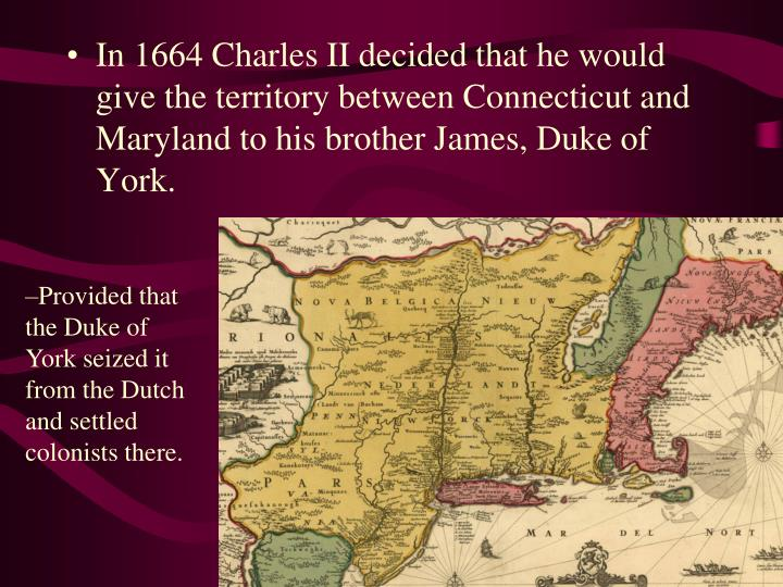 In 1664 Charles II decided that he would give the territory between Connecticut and Maryland to his brother James, Duke of York.