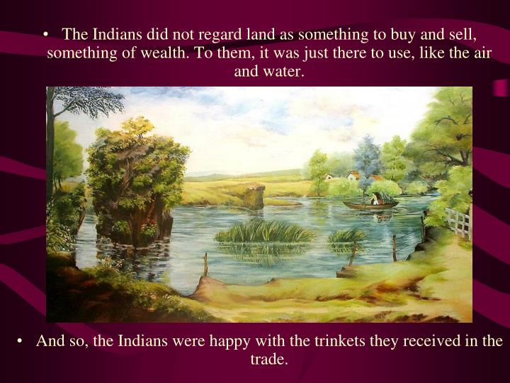 The Indians did not regard land as something to buy and sell, something of wealth. To them, it was just there to use, like the air and water.