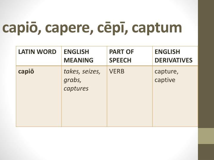 capiō, capere, cēpī, captum