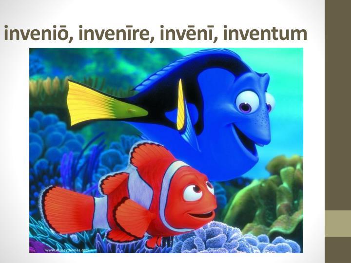inveniō, invenīre, invēnī, inventum