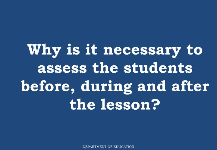 Why is it necessary to assess the students before, during and after the lesson?