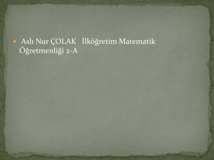 Aslı Nur ÇOLAK   İlköğretim Matematik Öğretmenliği 2-A