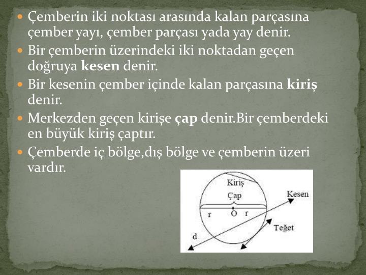 Çemberin iki noktası arasında kalan parçasına çember yayı, çember parçası yada yay denir.