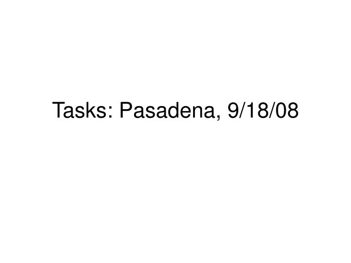Tasks: Pasadena, 9/18/08