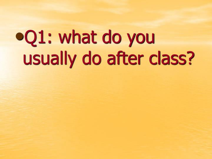 Q1: what do you usually do after class?