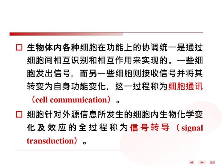 生物体内各种细胞在功能上的协调统一是通过细胞间相互识别和相互作用来实现的。一些细胞发出信号,而另一些细胞则接收信号并将其转变为自身功能变化,这一过程称为