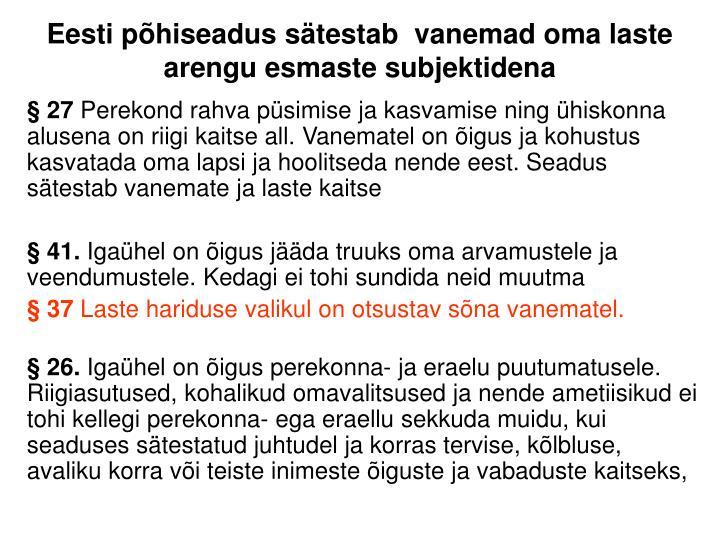 Eesti põhiseadus sätestab  vanemad oma laste arengu esmaste subjektidena