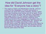 how did david johnson get the idea for everyone has a story