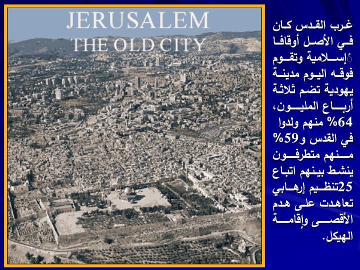 غرب القدس كان في الأصل أوقافا ًإسلامية وتقوم فوقه اليوم مدينة يهودية تضم ثلاثة أرباع المليون، 64% منهم ولدوا