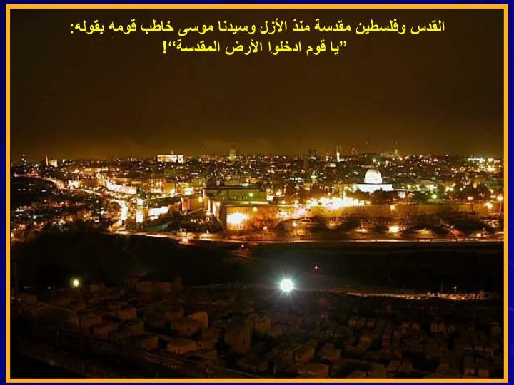 القدس وفلسطين مقدسة منذ الأزل وسيدنا موسى خاطب قومه بقوله: