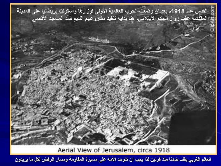 القدس عام 1918م بعد ان وضعت الحرب العالمية الأولى اوزارها واستولت بريطانيا على المدينة المقدسة عقب زوال الحكم الاسلامي، هنا بداية تنفيذ مشروعهم اللئيم ضد المسجد الأقصى.