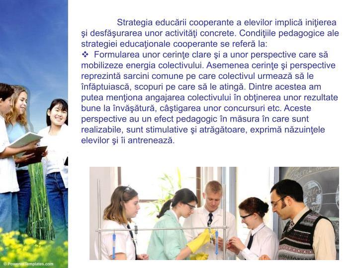 Strategia educării cooperante a elevilor implică iniţierea şi desfăşurarea unor activităţi concrete. Condiţiile pedagogice ale strategiei educaţionale cooperante se referă la: