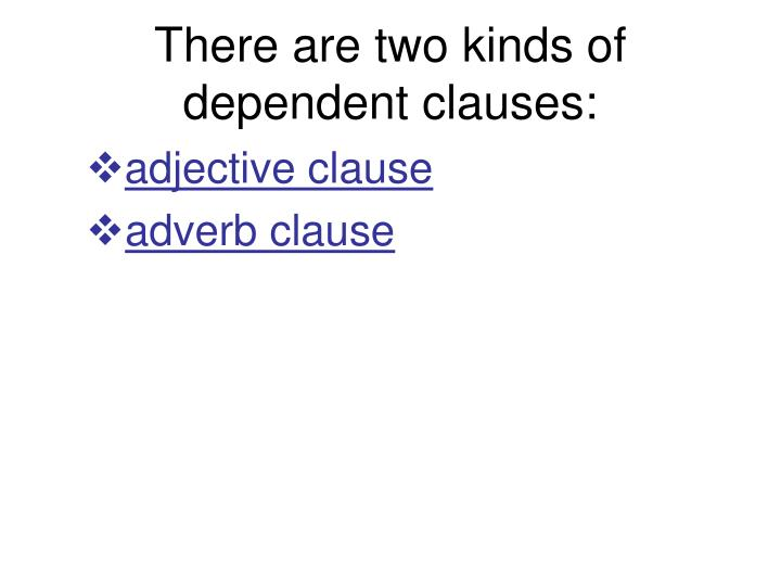 There are two kinds of dependent clauses