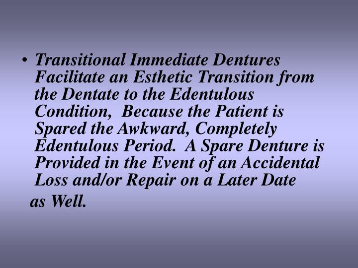 Transitional Immediate Dentures Facilitate an Esthetic Transition from the Dentate to the Edentulous Condition,  Because the Patient is Spared the Awkward, Completely Edentulous Period.  A Spare Denture is Provided in the Event of an Accidental Loss and/or Repair on a Later Date