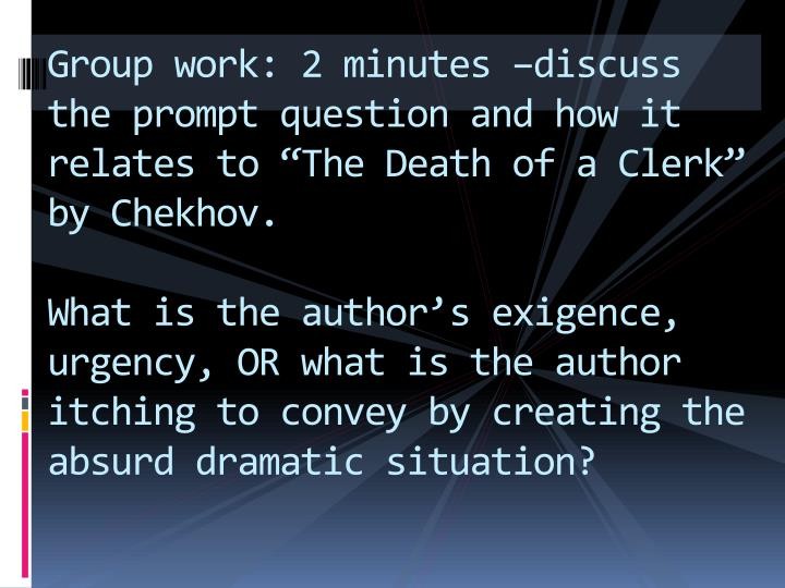 "Group work: 2 minutes –discuss the prompt question and how it relates to ""The Death of a Clerk"" by Chekhov."