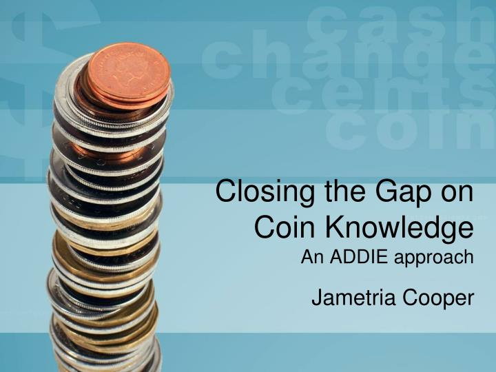 Closing the gap on coin knowledge an addie approach