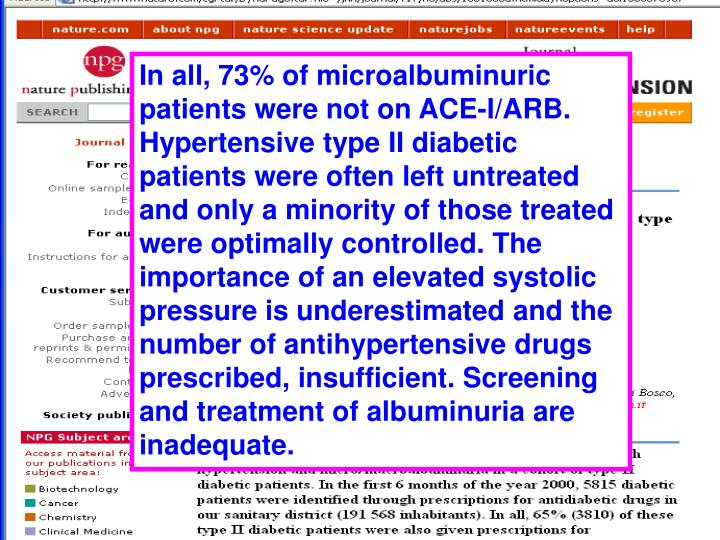 In all, 73% of microalbuminuric patients were not on ACE-I/ARB. Hypertensive type II diabetic patients were often left untreated and only a minority of those treated were optimally controlled. The importance of an elevated systolic pressure is underestimated and the number of antihypertensive drugs prescribed, insufficient. Screening and treatment of albuminuria are inadequate.