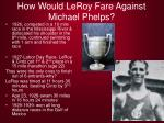 how would leroy fare against michael phelps