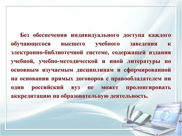 Без обеспечения индивидуального доступа каждого обучающегося высшего учебного заведения к электронно-библиотечной системе, содержащей издания учебной, учебно-методической и иной литературы по основным изучаемым дисциплинам и сформированной на основании прямых договоров с правообладателем ни один российский вуз не может пролонгировать аккредитацию на образовательную деятельность.