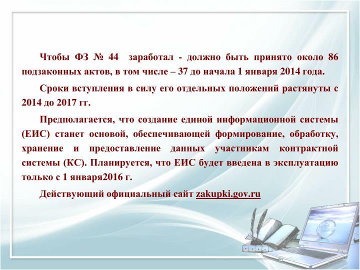 Чтобы ФЗ № 44  заработал - должно быть принято около 86 подзаконных актов, в том числе – 37 до начала 1 января 2014 года.