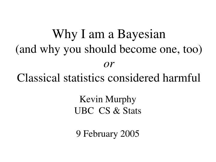 why i am a bayesian and why you should become one too or classical statistics considered harmful n.