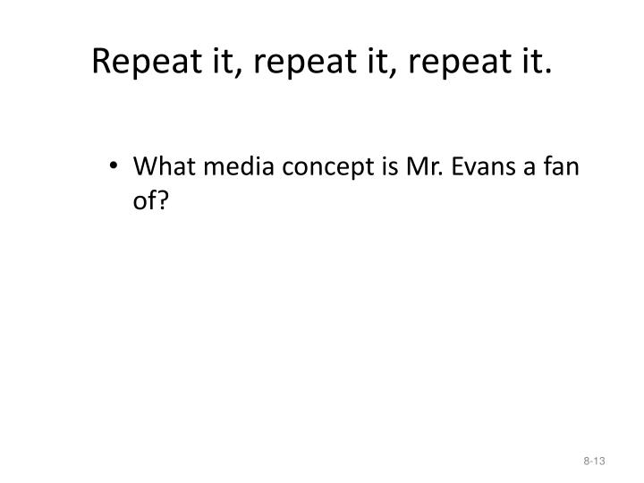 Repeat it, repeat it, repeat it.
