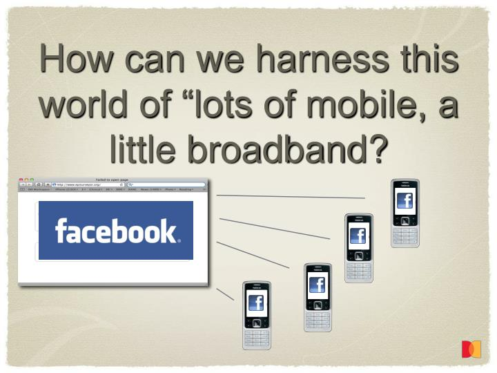"""How can we harness this world of """"lots of mobile, a little broadband?"""
