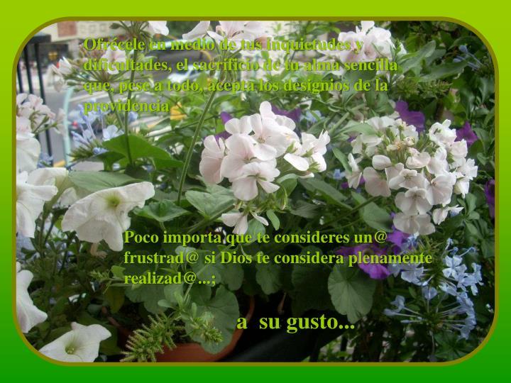 Ofrécele en medio de tus inquietudes y dificultades, el sacrificio de tu alma sencilla que, pese a ...