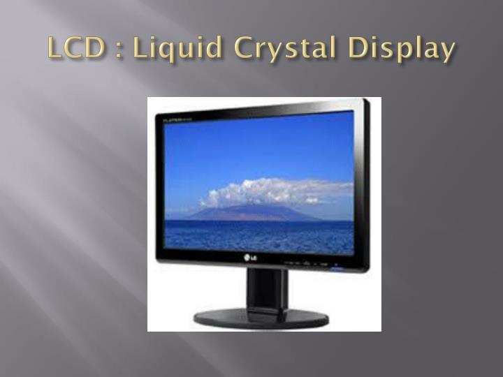 LCD : Liquid Crystal Display