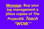 message buy your top management a jillion copies of the project50 teach wow