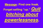 message find one freak forget selling up quit bitching about powerlessness