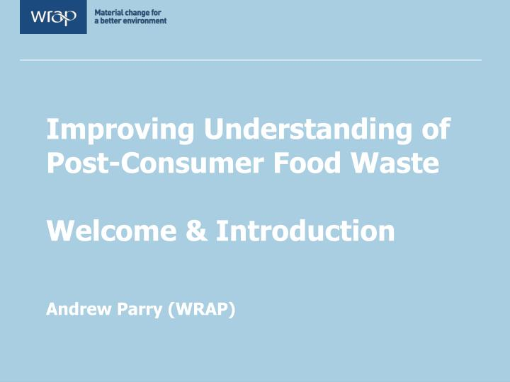 improving understanding of post consumer food waste welcome introduction andrew parry wrap n.