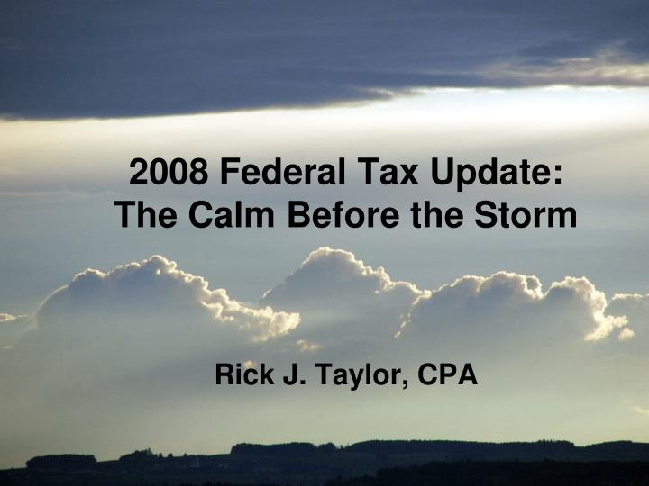 2008 federal tax update the calm before the storm rick j taylor cpa n.