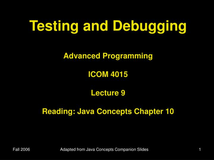 testing and debugging advanced programming icom 4015 lecture 9 reading java concepts chapter 10 n.