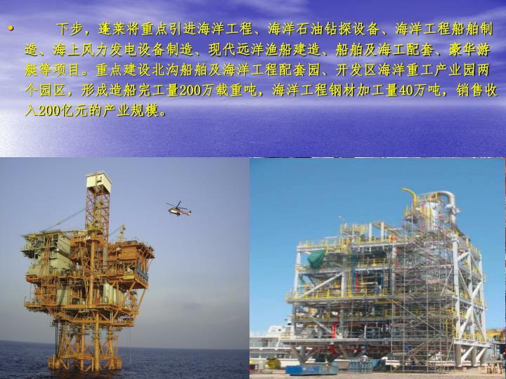 下步,蓬莱将重点引进海洋工程、海洋石油钻探设备、海洋工程船舶制造、海上风力发电设备制造、现代远洋渔船建造、船舶及海工配套、豪华游艇等项目。重点建设北沟船舶及海洋工程配套园、开发区海洋重工产业园两个园区,形成造船完工量