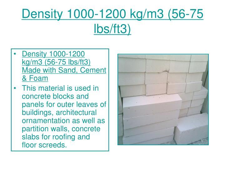 Density 1000-1200 kg/m3 (56-75 lbs/ft3)