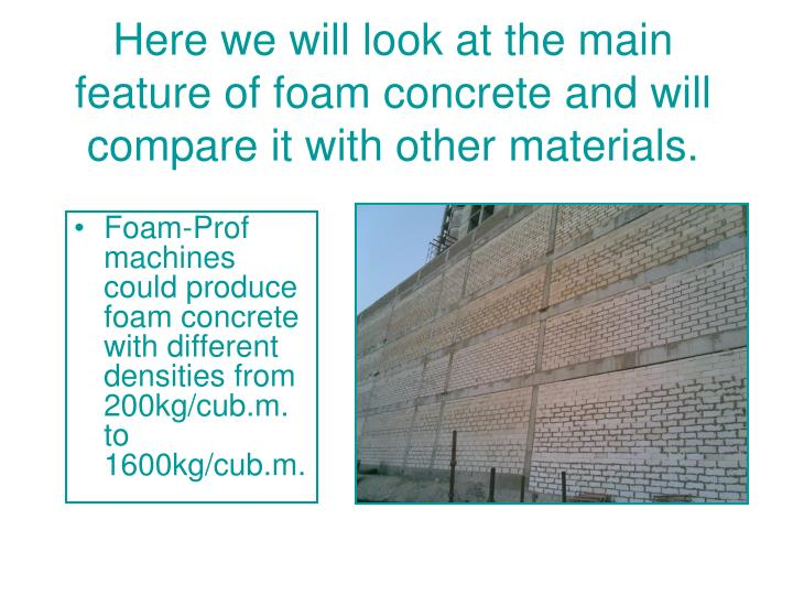 Here we will look at the main feature of foam concrete and will compare it with other materials.