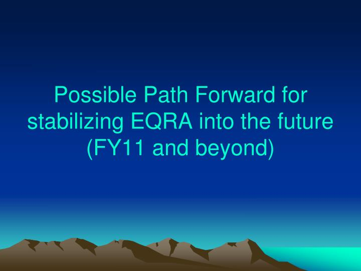 Possible Path Forward for stabilizing EQRA into the future (FY11 and beyond)