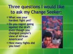 three questions i would like to ask my change seeker
