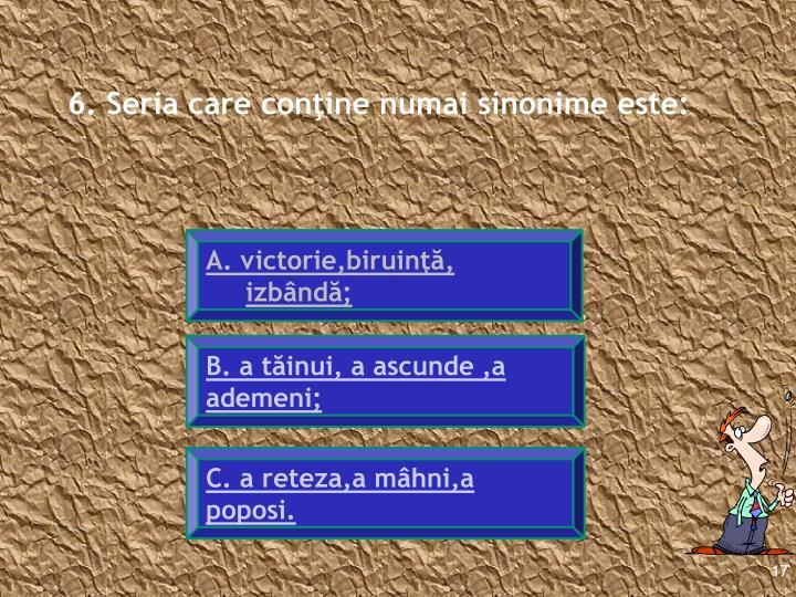 6. Seria care conţine numai sinonime este: