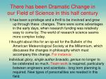 there has been dramatic change in our field of science in this half century