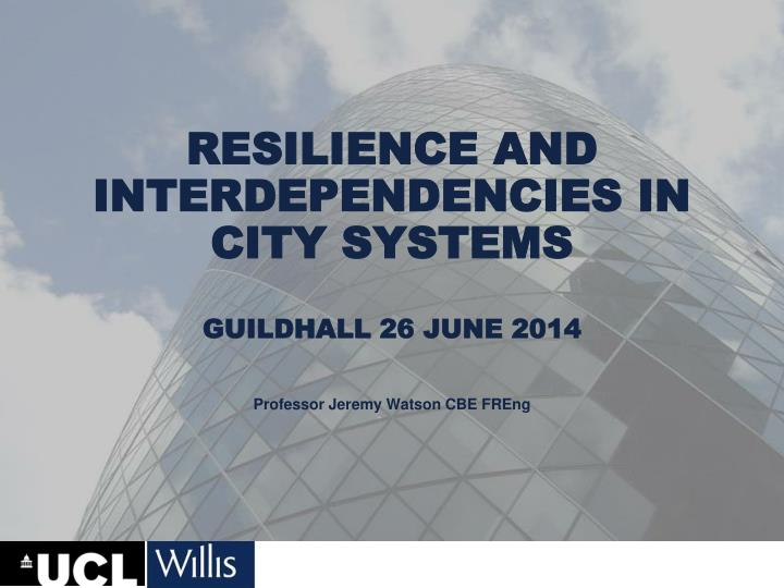resilience and interdependencies in city systems guildhall 26 june 2014 n.