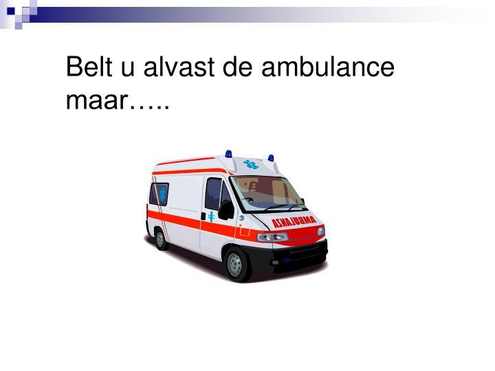 Belt u alvast de ambulance maar…..