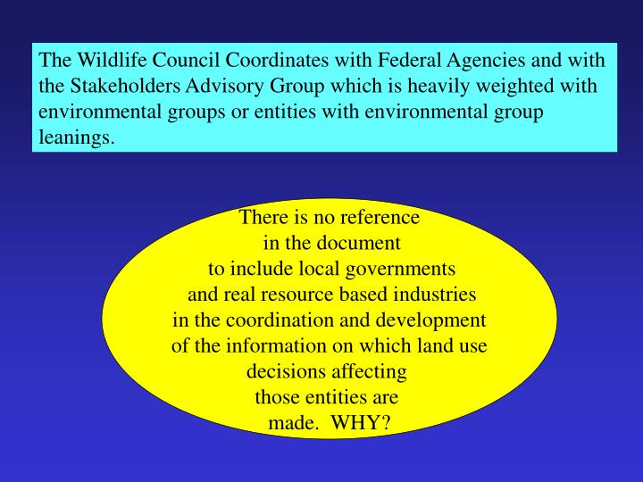 The Wildlife Council Coordinates with Federal Agencies and with the Stakeholders Advisory Group which is heavily weighted with environmental groups or entities with environmental group leanings.