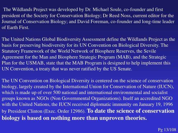The Wildlands Project was developed by Dr. Michael Soule, co-founder and first president of the Society for Conservation Biology; Dr Reed Noss, current editor for the Journal of Conservation Biology; and David Foreman, co-founder and long-time leader of Earth First.