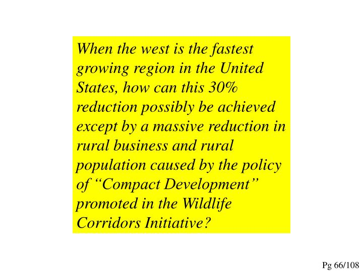 """When the west is the fastest growing region in the United States, how can this 30% reduction possibly be achieved except by a massive reduction in rural business and rural population caused by the policy of """"Compact Development"""" promoted in the Wildlife Corridors Initiative?"""