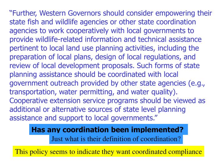 """""""Further, Western Governors should consider empowering their state fish and wildlife agencies or other state coordination agencies to work cooperatively with local governments to provide wildlife-related information and technical assistance pertinent to local land use planning activities, including the preparation of local plans, design of local regulations, and review of local development proposals. Such forms of state planning assistance should be coordinated with local government outreach provided by other state agencies (e.g., transportation, water permitting, and water quality). Cooperative extension service programs should be viewed as additional or alternative sources of state level planning assistance and support to local governments."""""""